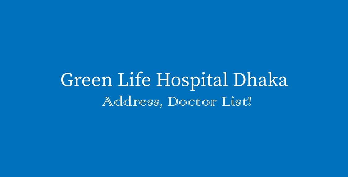 Green Life Hospital Dhaka, Green Life Hospital Dhaka doctors list , Green Life Hospital Dhaka address